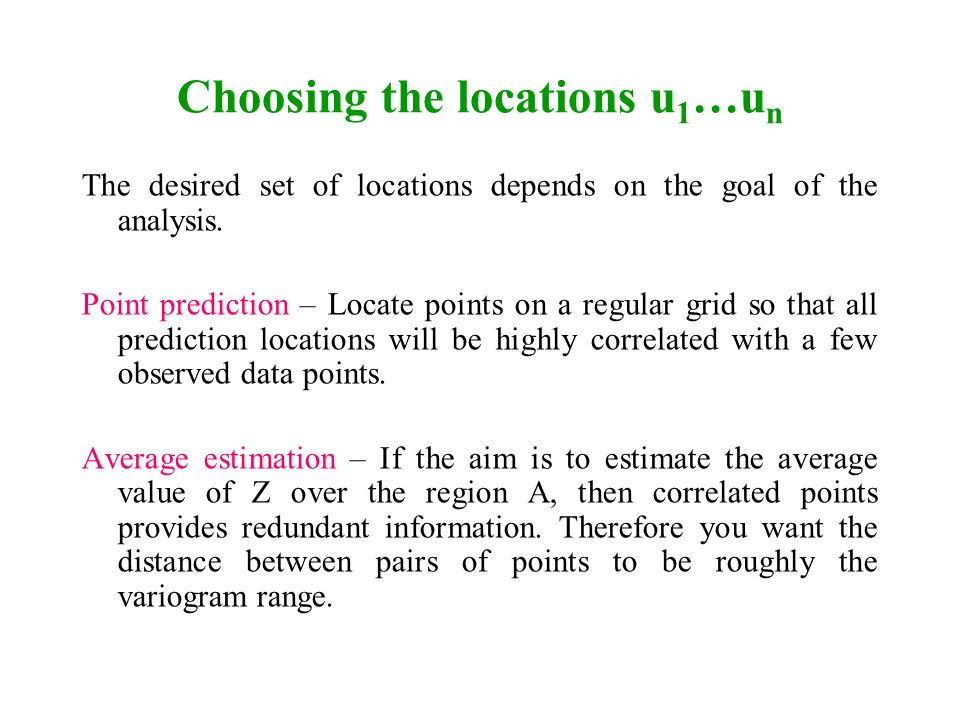 Choosing the locations u 1 …u n The desired set of locations depends on the goal of the analysis. Point prediction – Locate points on a regular grid s