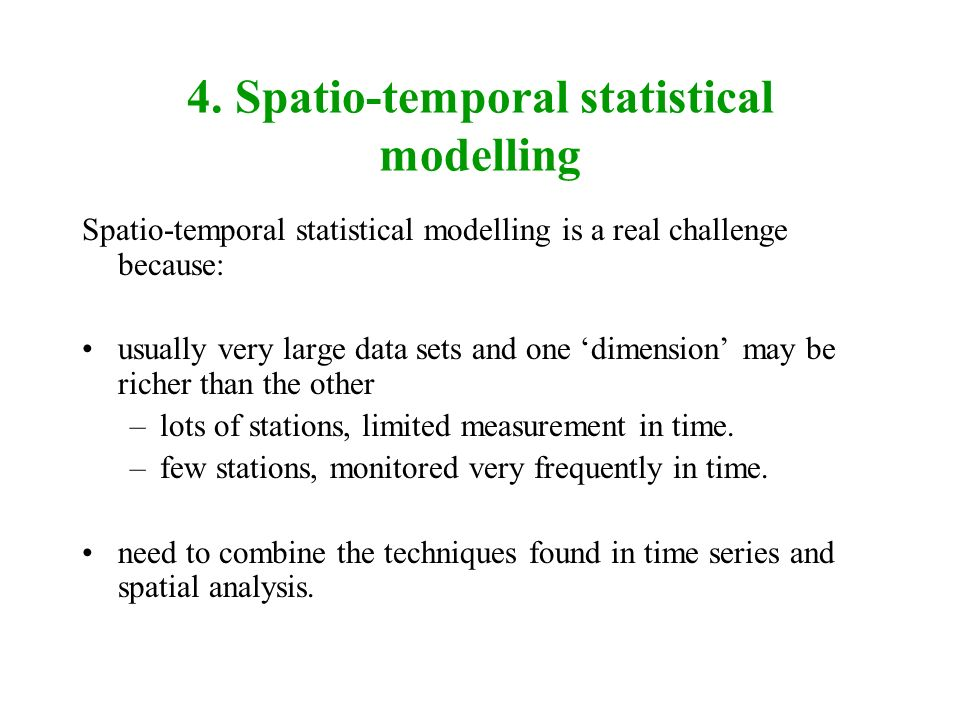4. Spatio-temporal statistical modelling Spatio-temporal statistical modelling is a real challenge because: usually very large data sets and one dimen