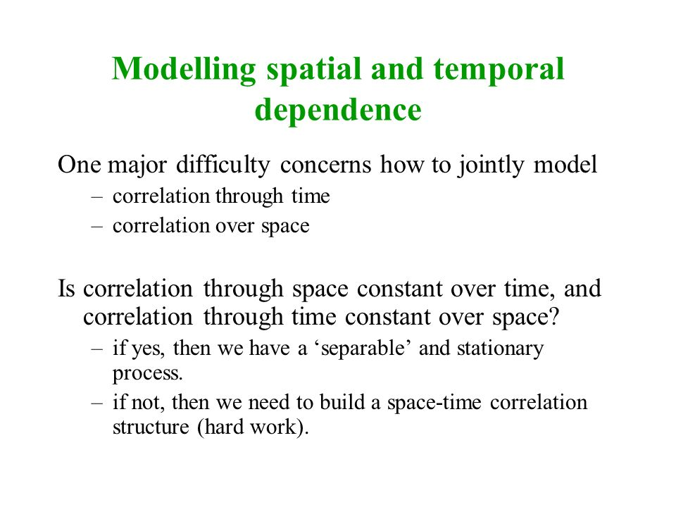 Modelling spatial and temporal dependence One major difficulty concerns how to jointly model –correlation through time –correlation over space Is corr