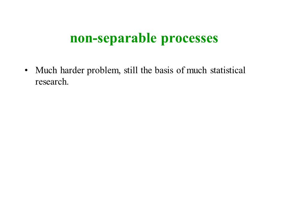 non-separable processes Much harder problem, still the basis of much statistical research.