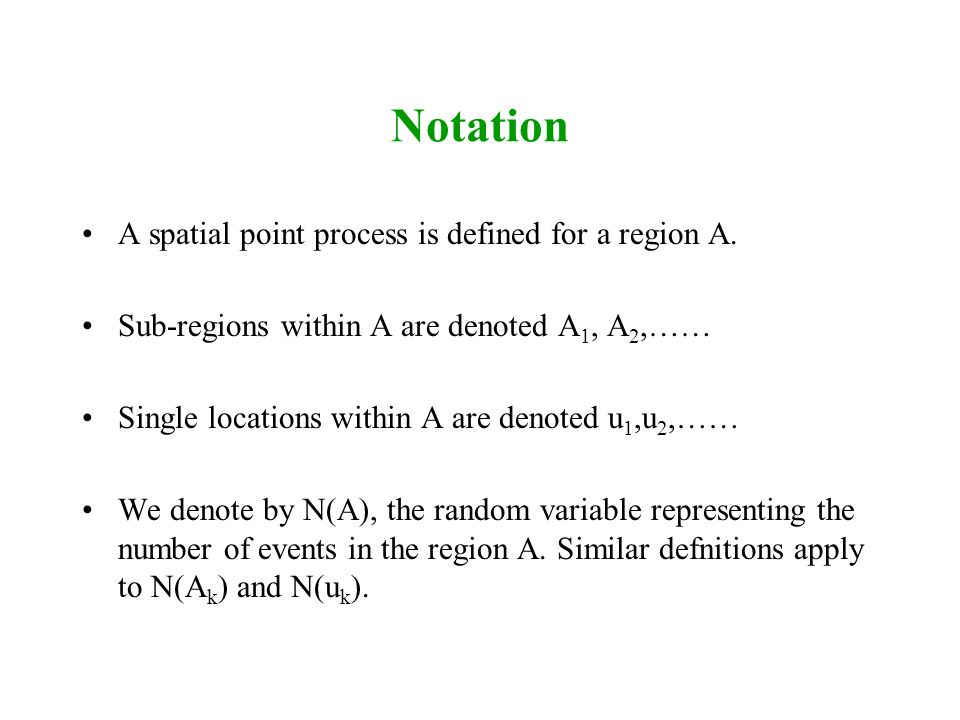Notation A spatial point process is defined for a region A. Sub-regions within A are denoted A 1, A 2,…… Single locations within A are denoted u 1,u 2