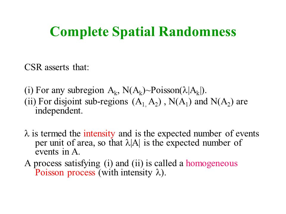 Complete Spatial Randomness CSR asserts that: (i) For any subregion A k, N(A k )~Poisson( |A k |). (ii) For disjoint sub-regions (A 1, A 2 ), N(A 1 )