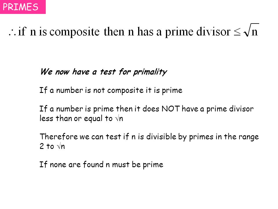 PRIMES We now have a test for primality If a number is not composite it is prime If a number is prime then it does NOT have a prime divisor less than or equal to n Therefore we can test if n is divisible by primes in the range 2 to n If none are found n must be prime