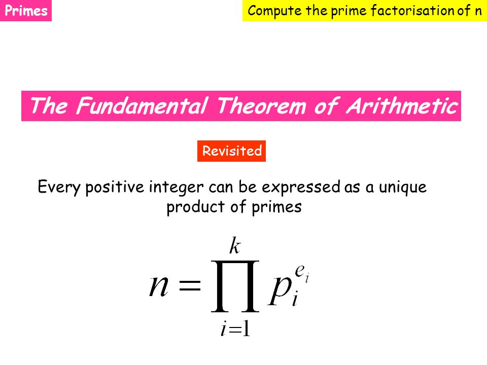 PrimesCompute the prime factorisation of n The Fundamental Theorem of Arithmetic Every positive integer can be expressed as a unique product of primes Revisited