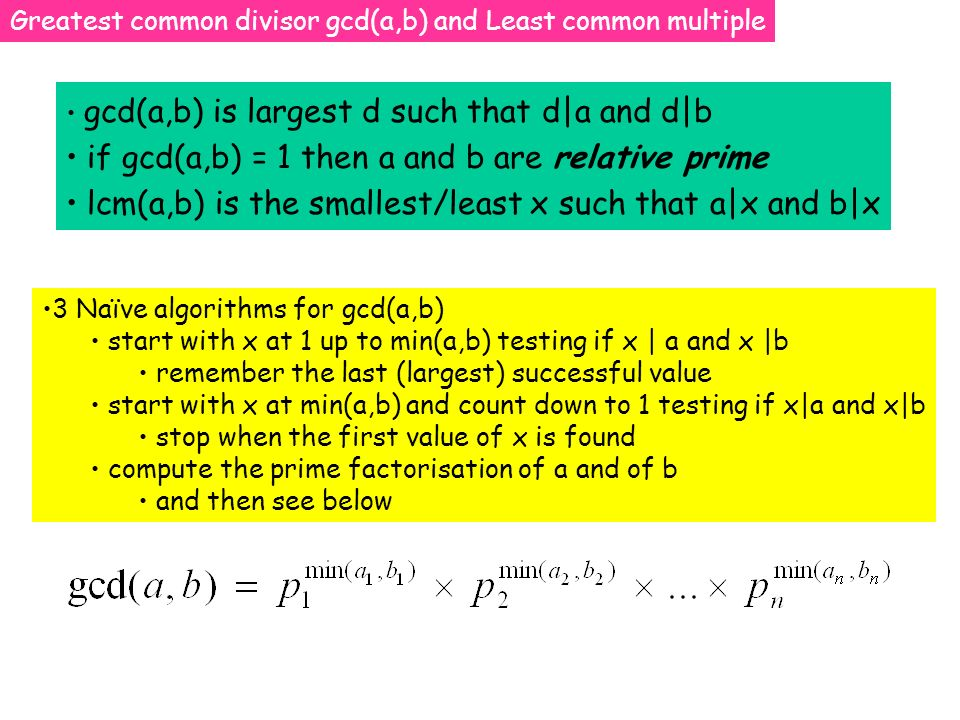 Greatest common divisor gcd(a,b) and Least common multiple gcd(a,b) is largest d such that d|a and d|b if gcd(a,b) = 1 then a and b are relative prime lcm(a,b) is the smallest/least x such that a|x and b|x 3 Naïve algorithms for gcd(a,b) start with x at 1 up to min(a,b) testing if x | a and x |b remember the last (largest) successful value start with x at min(a,b) and count down to 1 testing if x|a and x|b stop when the first value of x is found compute the prime factorisation of a and of b and then see below