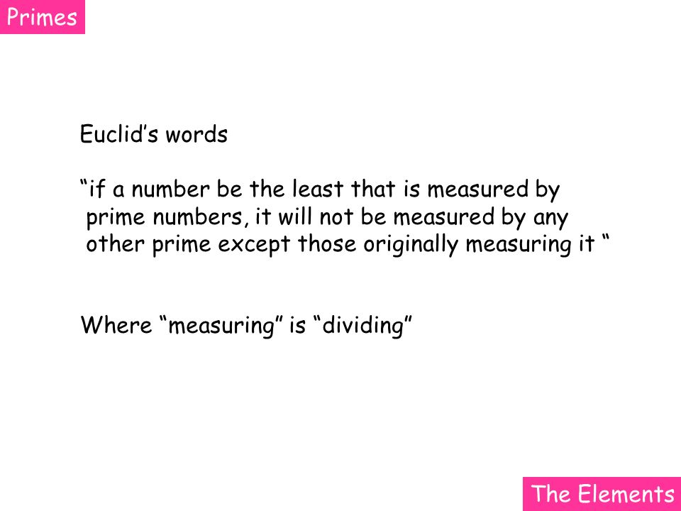 Primes Euclids words if a number be the least that is measured by prime numbers, it will not be measured by any other prime except those originally measuring it Where measuring is dividing The Elements