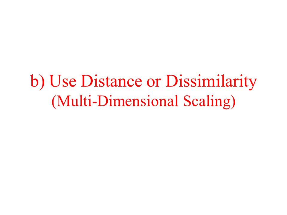 b) Use Distance or Dissimilarity (Multi-Dimensional Scaling)