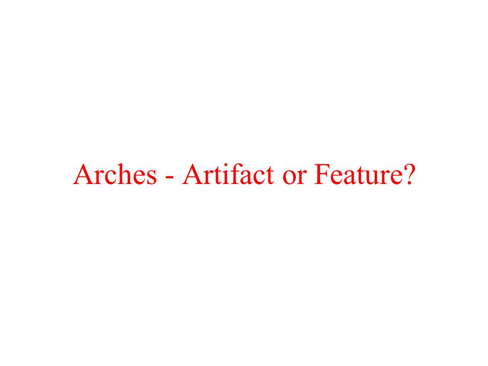Arches - Artifact or Feature?