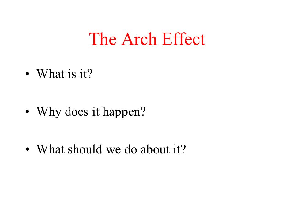 The Arch Effect What is it? Why does it happen? What should we do about it?