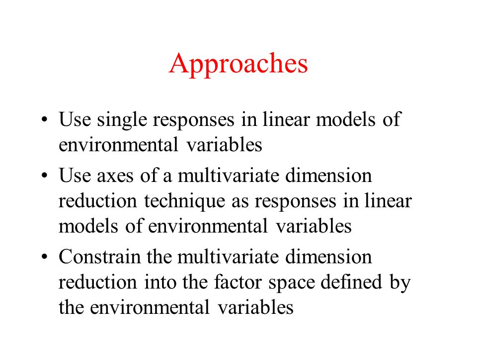 Approaches Use single responses in linear models of environmental variables Use axes of a multivariate dimension reduction technique as responses in l