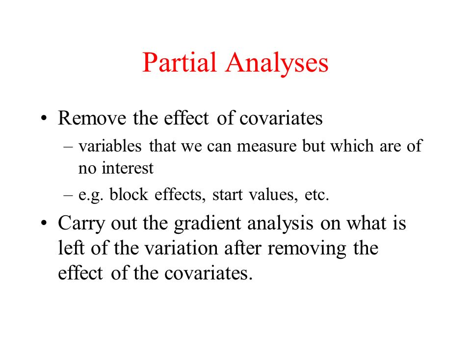 Partial Analyses Remove the effect of covariates –variables that we can measure but which are of no interest –e.g. block effects, start values, etc. C