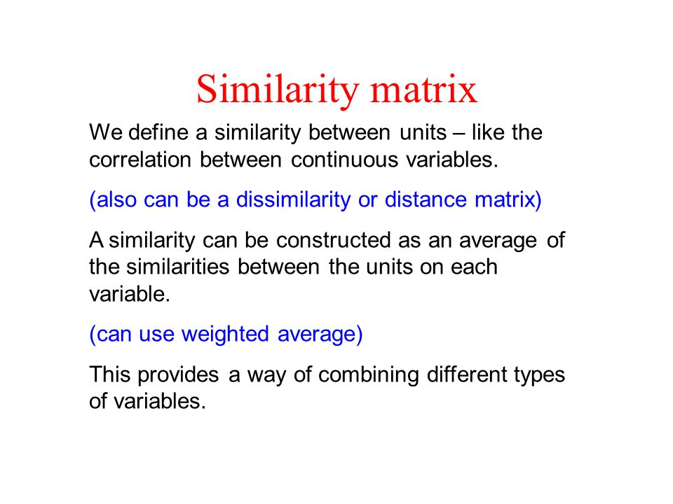 Similarity matrix We define a similarity between units – like the correlation between continuous variables. (also can be a dissimilarity or distance m