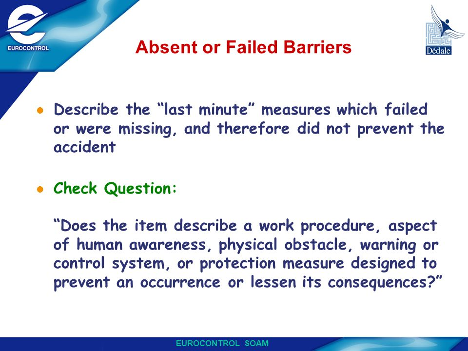 EUROCONTROL SOAM Absent or Failed Barriers l Describe the last minute measures which failed or were missing, and therefore did not prevent the acciden