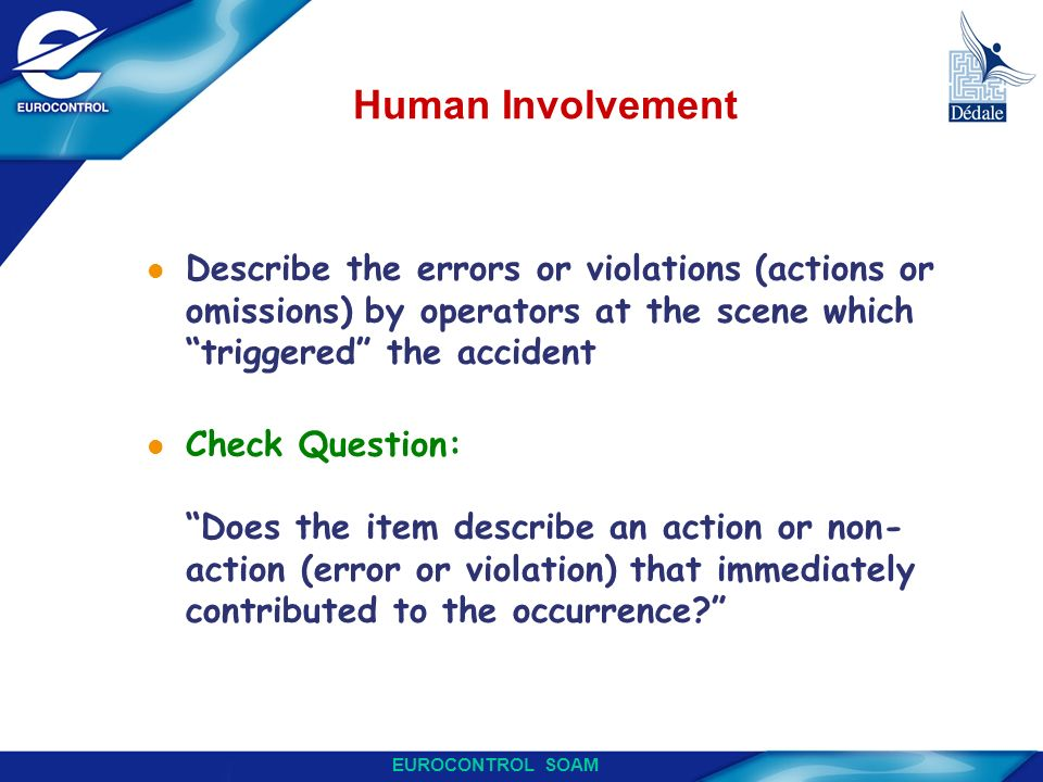 EUROCONTROL SOAM Human Involvement l Describe the errors or violations (actions or omissions) by operators at the scene which triggered the accident l