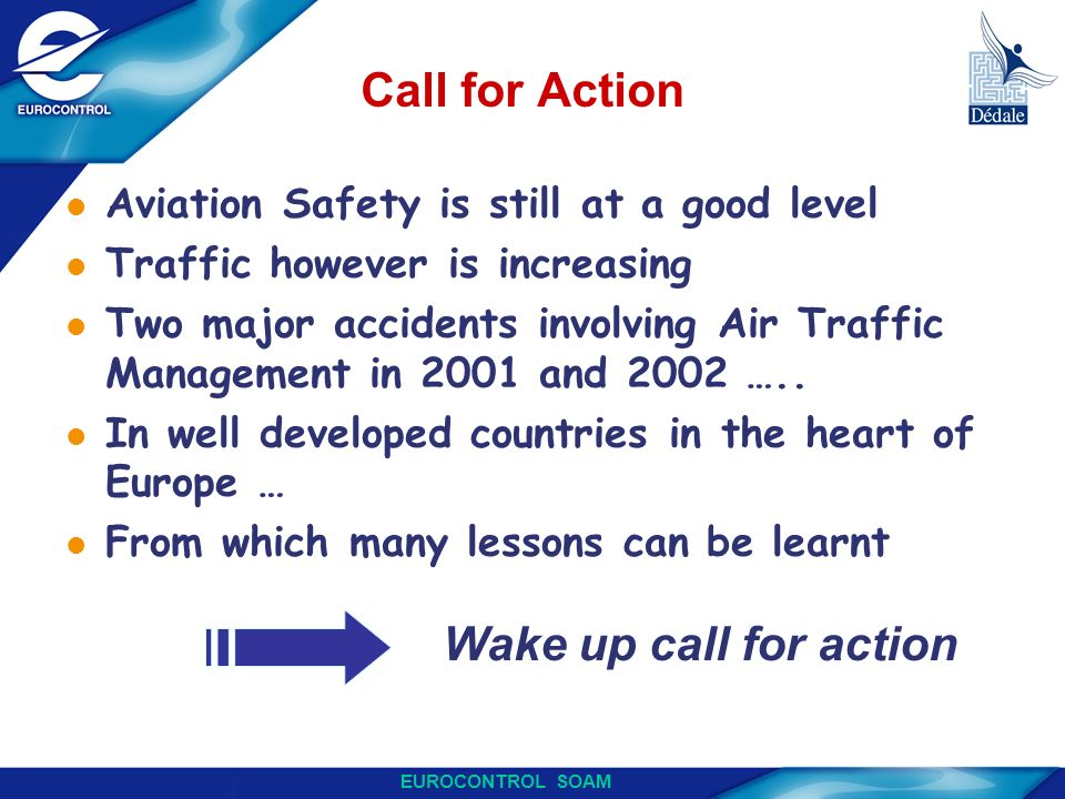 EUROCONTROL SOAM Call for Action l Aviation Safety is still at a good level l Traffic however is increasing l Two major accidents involving Air Traffi