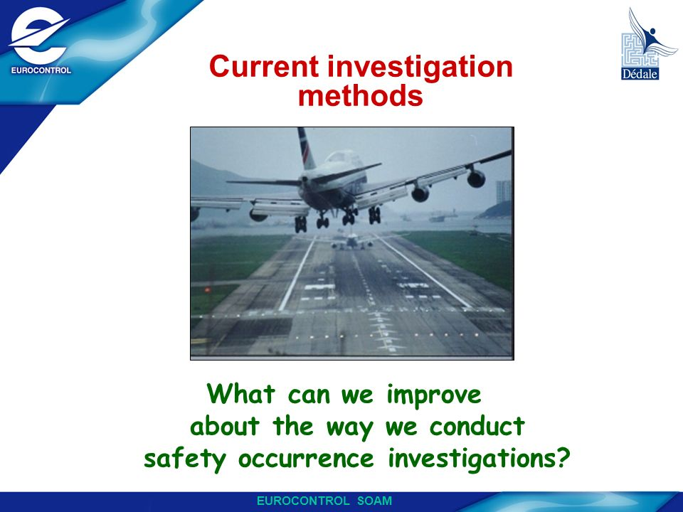 EUROCONTROL SOAM Current investigation methods What can we improve about the way we conduct safety occurrence investigations?