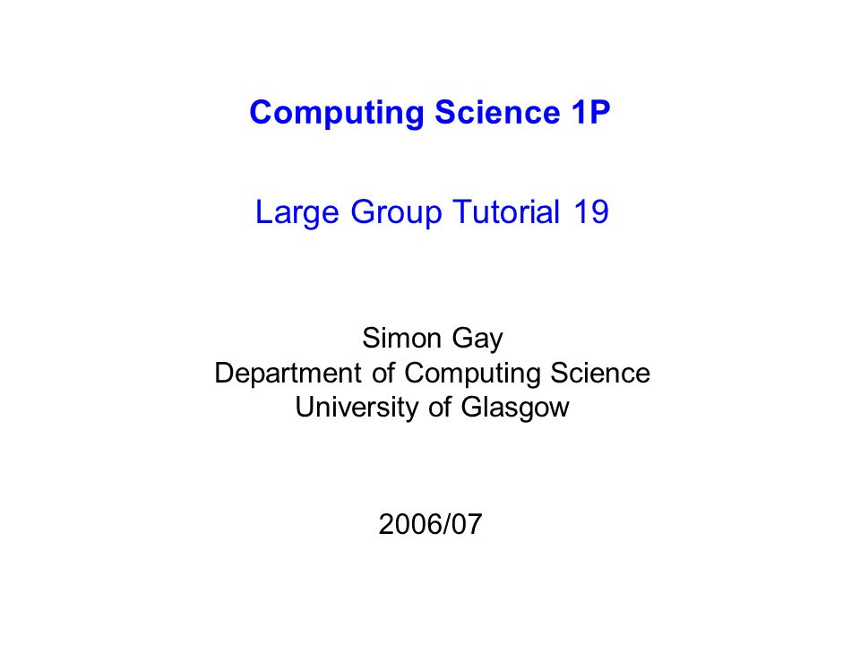 Computing Science 1P Large Group Tutorial 19 Simon Gay Department of Computing Science University of Glasgow 2006/07