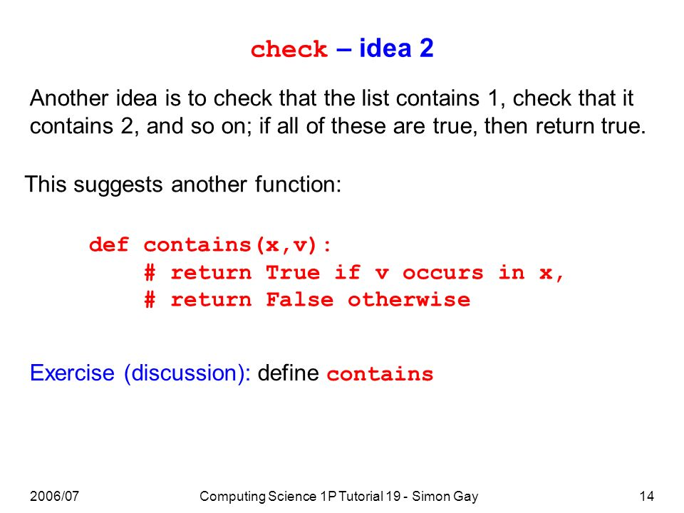 2006/07Computing Science 1P Tutorial 19 - Simon Gay14 check – idea 2 Another idea is to check that the list contains 1, check that it contains 2, and so on; if all of these are true, then return true.