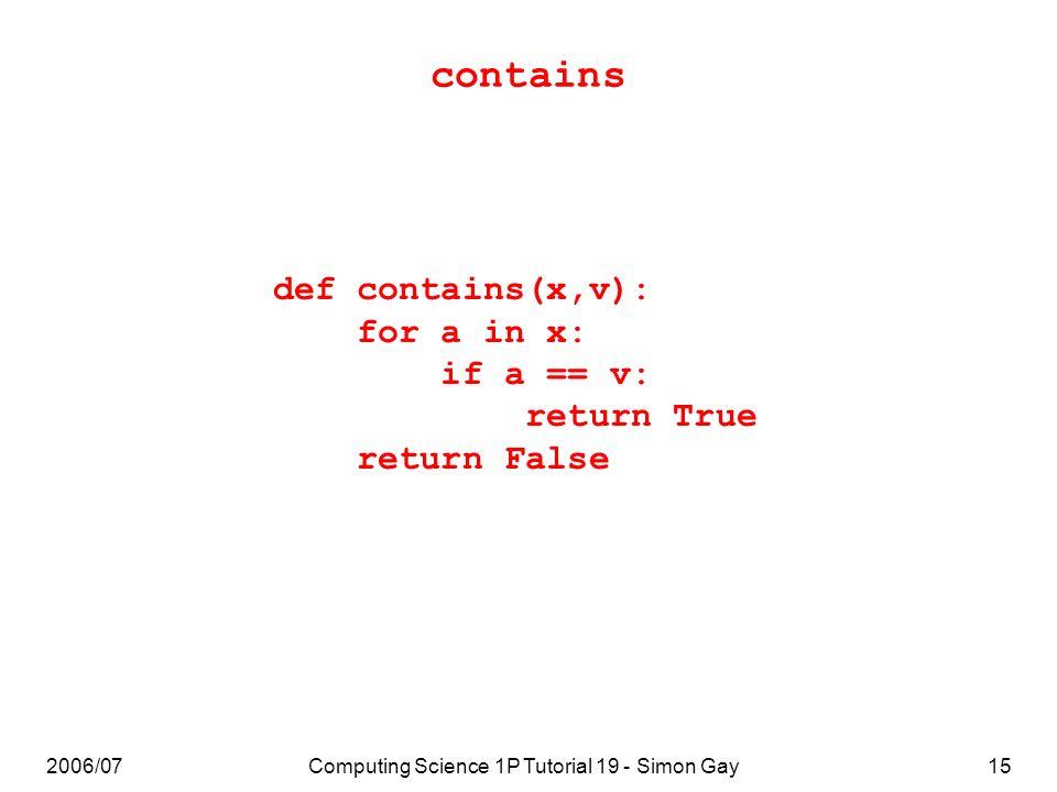 2006/07Computing Science 1P Tutorial 19 - Simon Gay15 contains def contains(x,v): for a in x: if a == v: return True return False