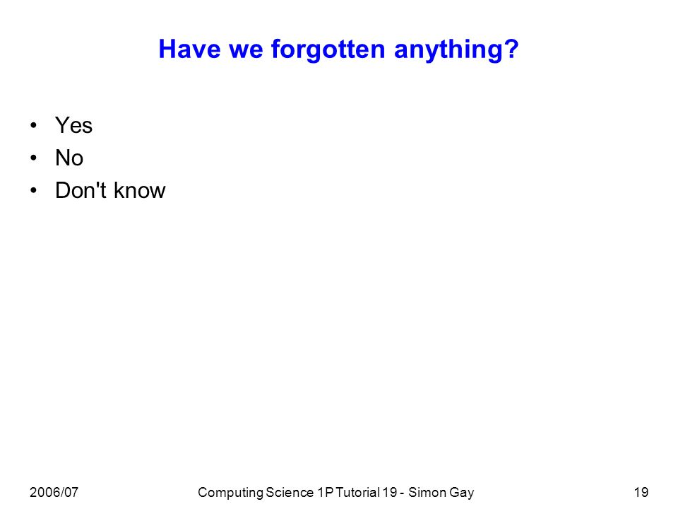 2006/07Computing Science 1P Tutorial 19 - Simon Gay19 Have we forgotten anything? Yes No Don t know