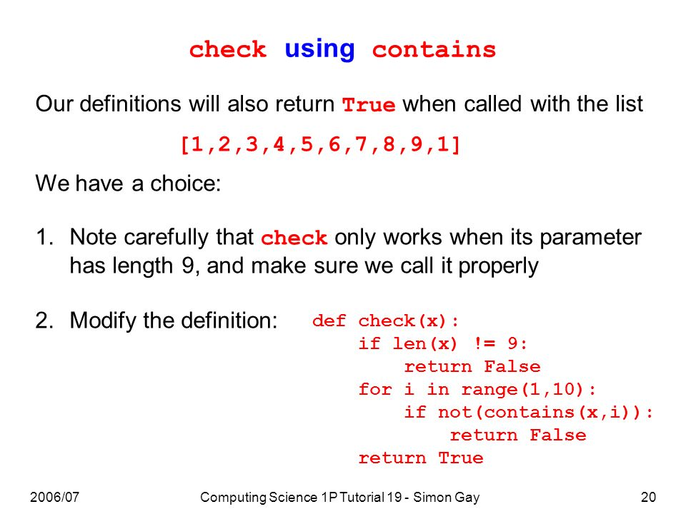 2006/07Computing Science 1P Tutorial 19 - Simon Gay20 check using contains Our definitions will also return True when called with the list [1,2,3,4,5,6,7,8,9,1] We have a choice: 1.Note carefully that check only works when its parameter has length 9, and make sure we call it properly 2.Modify the definition: def check(x): if len(x) != 9: return False for i in range(1,10): if not(contains(x,i)): return False return True
