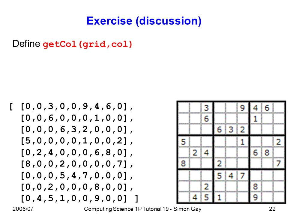 2006/07Computing Science 1P Tutorial 19 - Simon Gay22 Exercise (discussion) [ [0,0,3,0,0,9,4,6,0], [0,0,6,0,0,0,1,0,0], [0,0,0,6,3,2,0,0,0], [5,0,0,0,0,1,0,0,2], [0,2,4,0,0,0,6,8,0], [8,0,0,2,0,0,0,0,7], [0,0,0,5,4,7,0,0,0], [0,0,2,0,0,0,8,0,0], [0,4,5,1,0,0,9,0,0] ] Define getCol(grid,col)
