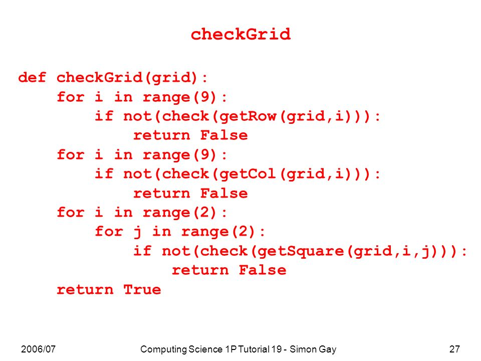 2006/07Computing Science 1P Tutorial 19 - Simon Gay27 checkGrid def checkGrid(grid): for i in range(9): if not(check(getRow(grid,i))): return False for i in range(9): if not(check(getCol(grid,i))): return False for i in range(2): for j in range(2): if not(check(getSquare(grid,i,j))): return False return True