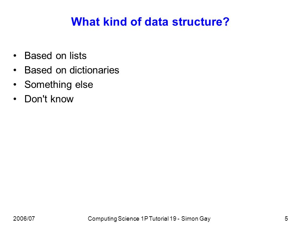 2006/07Computing Science 1P Tutorial 19 - Simon Gay5 What kind of data structure.