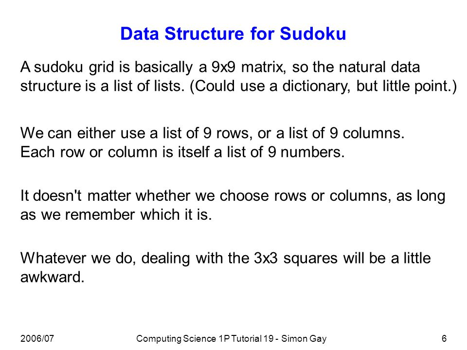 2006/07Computing Science 1P Tutorial 19 - Simon Gay6 Data Structure for Sudoku A sudoku grid is basically a 9x9 matrix, so the natural data structure is a list of lists.
