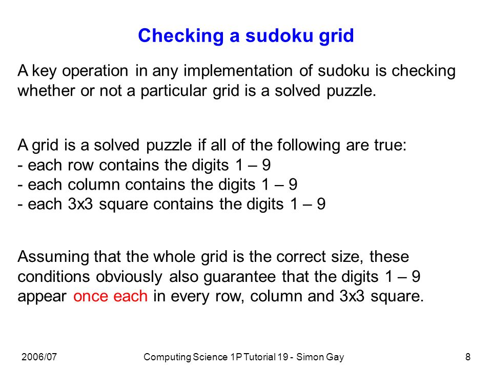 2006/07Computing Science 1P Tutorial 19 - Simon Gay8 Checking a sudoku grid A key operation in any implementation of sudoku is checking whether or not a particular grid is a solved puzzle.
