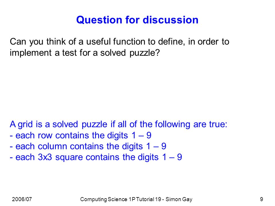 2006/07Computing Science 1P Tutorial 19 - Simon Gay9 Question for discussion Can you think of a useful function to define, in order to implement a test for a solved puzzle.