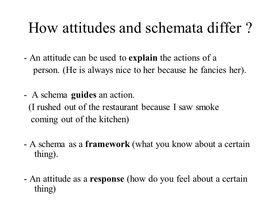 How attitudes and schemata differ ? - An attitude can be used to explain the actions of a person. (He is always nice to her because he fancies her). -