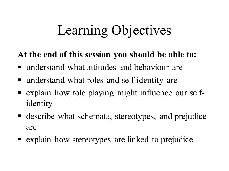 Learning Objectives At the end of this session you should be able to: understand what attitudes and behaviour are understand what roles and self-ident