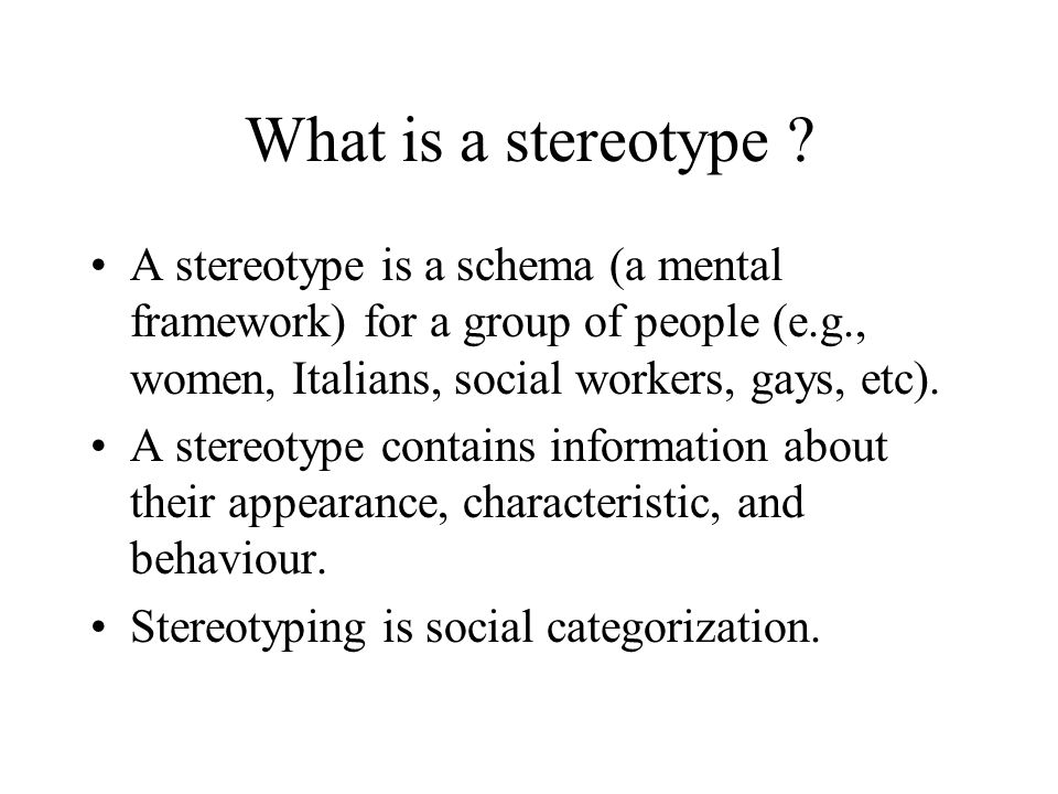 What is a stereotype ? A stereotype is a schema (a mental framework) for a group of people (e.g., women, Italians, social workers, gays, etc). A stere