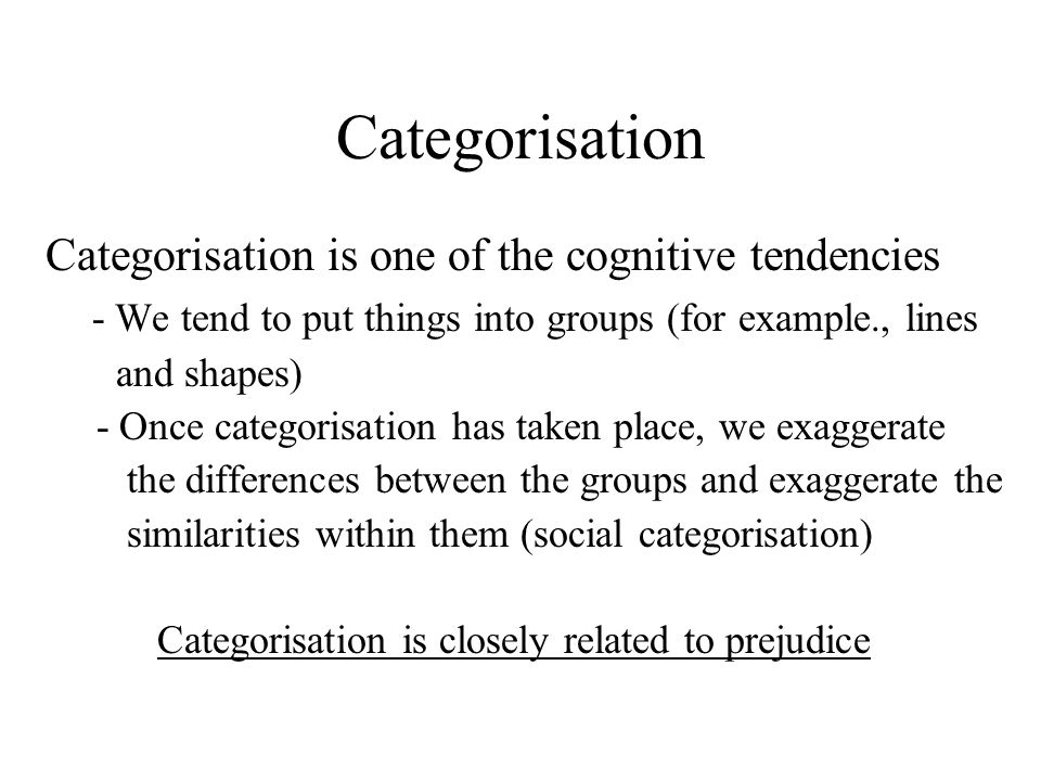 Categorisation Categorisation is one of the cognitive tendencies - We tend to put things into groups (for example., lines and shapes) - Once categoris