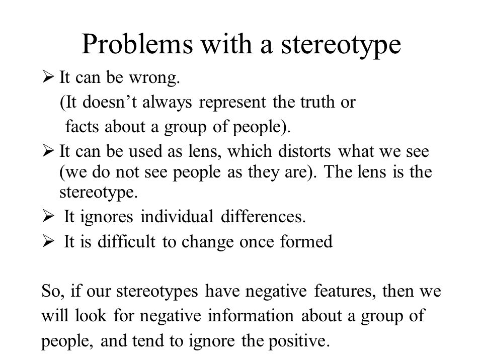 Problems with a stereotype It can be wrong. (It doesnt always represent the truth or facts about a group of people). It can be used as lens, which dis