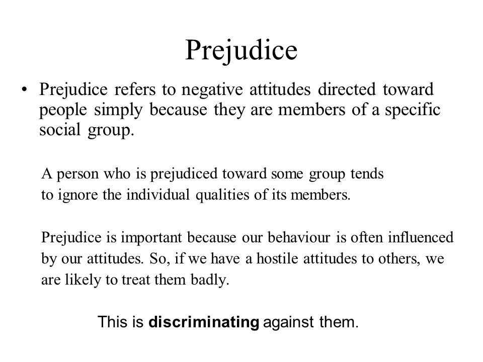 Prejudice Prejudice refers to negative attitudes directed toward people simply because they are members of a specific social group. A person who is pr