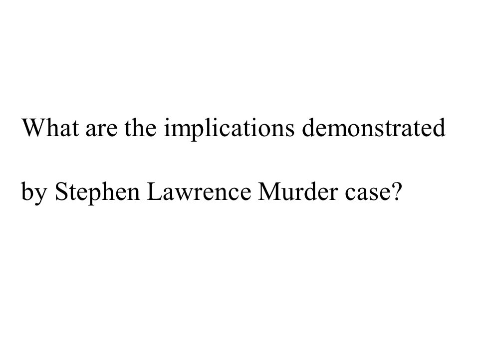 What are the implications demonstrated by Stephen Lawrence Murder case?