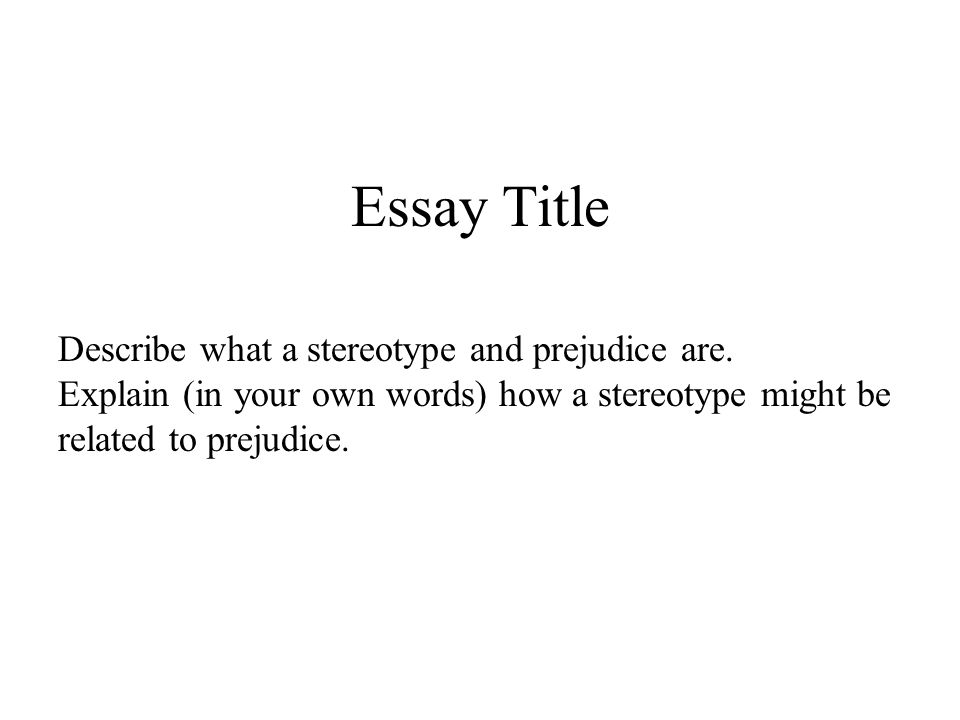Essay Title Describe what a stereotype and prejudice are. Explain (in your own words) how a stereotype might be related to prejudice.