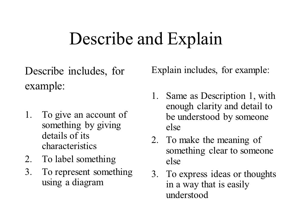 Describe and Explain Describe includes, for example: 1.To give an account of something by giving details of its characteristics 2.To label something 3