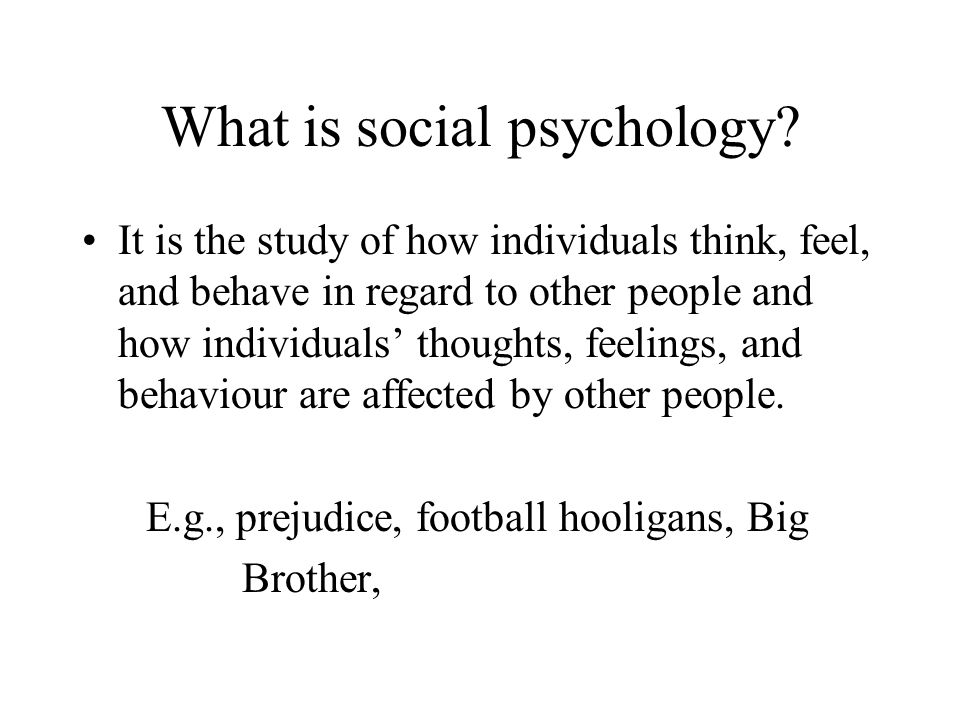 What is social psychology? It is the study of how individuals think, feel, and behave in regard to other people and how individuals thoughts, feelings