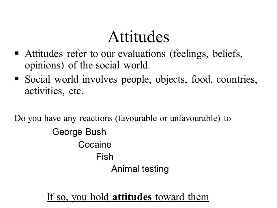 Attitudes Attitudes refer to our evaluations (feelings, beliefs, opinions) of the social world. Social world involves people, objects, food, countries