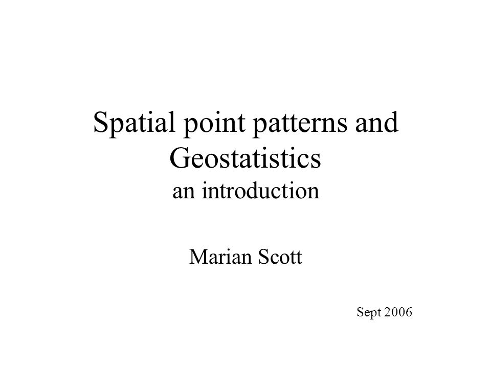 Spatial point patterns and Geostatistics an introduction Marian Scott Sept 2006