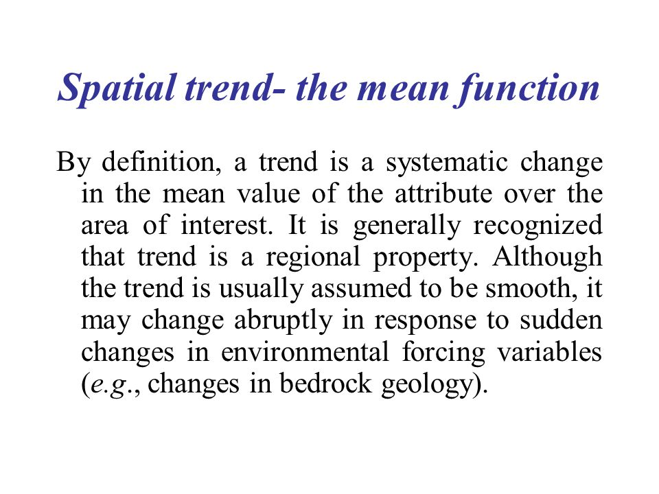 Spatial trend- the mean function By definition, a trend is a systematic change in the mean value of the attribute over the area of interest. It is gen