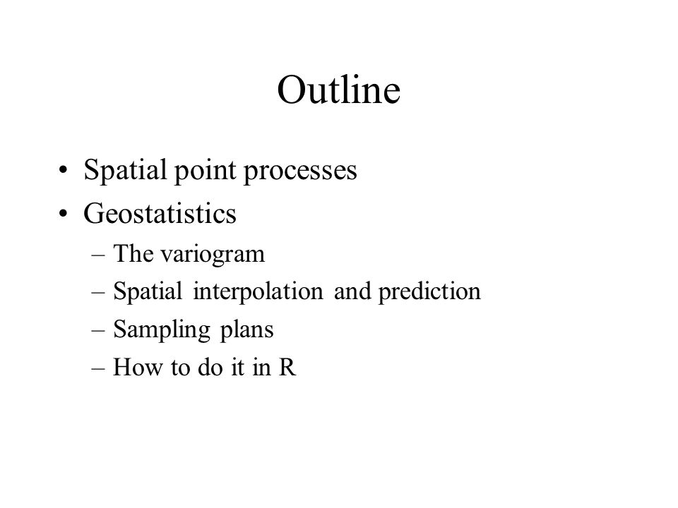 Outline Spatial point processes Geostatistics –The variogram –Spatial interpolation and prediction –Sampling plans –How to do it in R