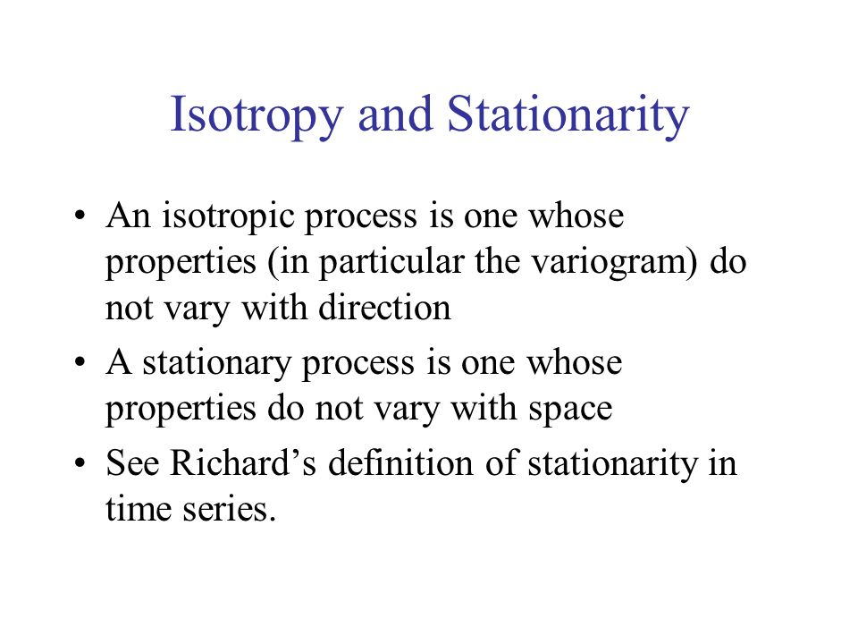 Isotropy and Stationarity An isotropic process is one whose properties (in particular the variogram) do not vary with direction A stationary process i