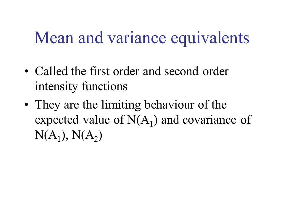 Mean and variance equivalents Called the first order and second order intensity functions They are the limiting behaviour of the expected value of N(A