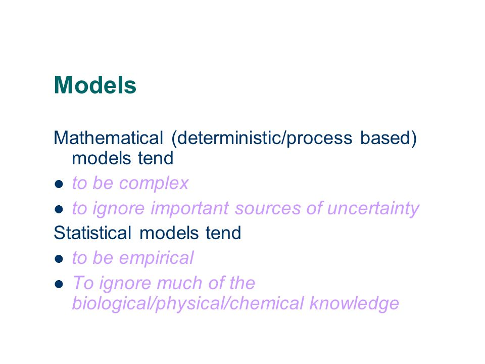 Physical/process based models Uses best scientific knowledge May not explicitly include, or any random variation Descriptive and predictive Goal may n