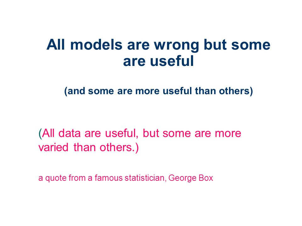 All models are wrong but some are useful (and some are more useful than others) (All data are useful, but some are more varied than others.) a quote from a famous statistician, George Box