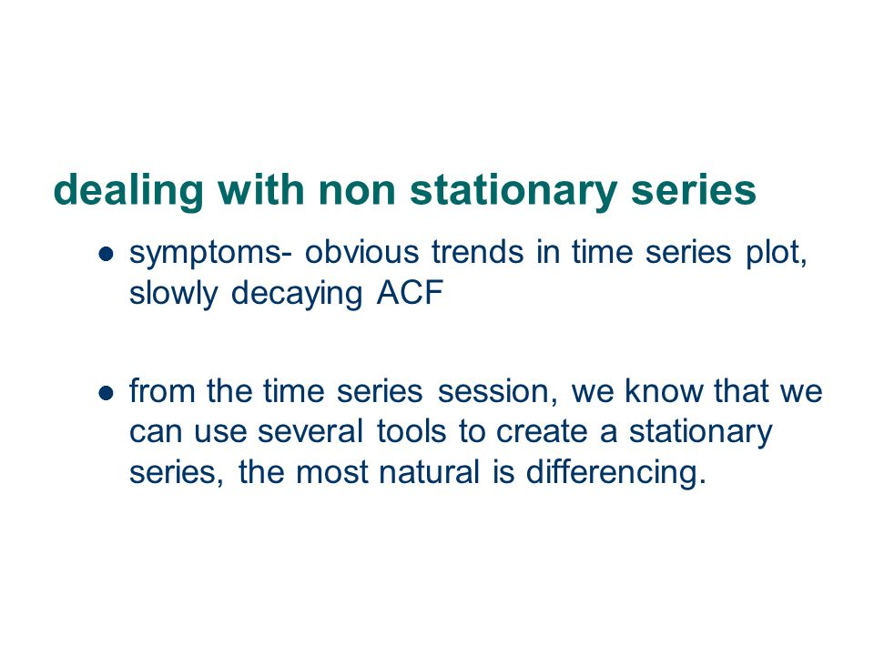 dealing with non stationary series symptoms- obvious trends in time series plot, slowly decaying ACF from the time series session, we know that we can use several tools to create a stationary series, the most natural is differencing.